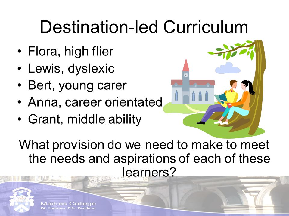 Destination-led Curriculum Flora, high flier Lewis, dyslexic Bert, young carer Anna, career orientated Grant, middle ability What provision do we need to make to meet the needs and aspirations of each of these learners