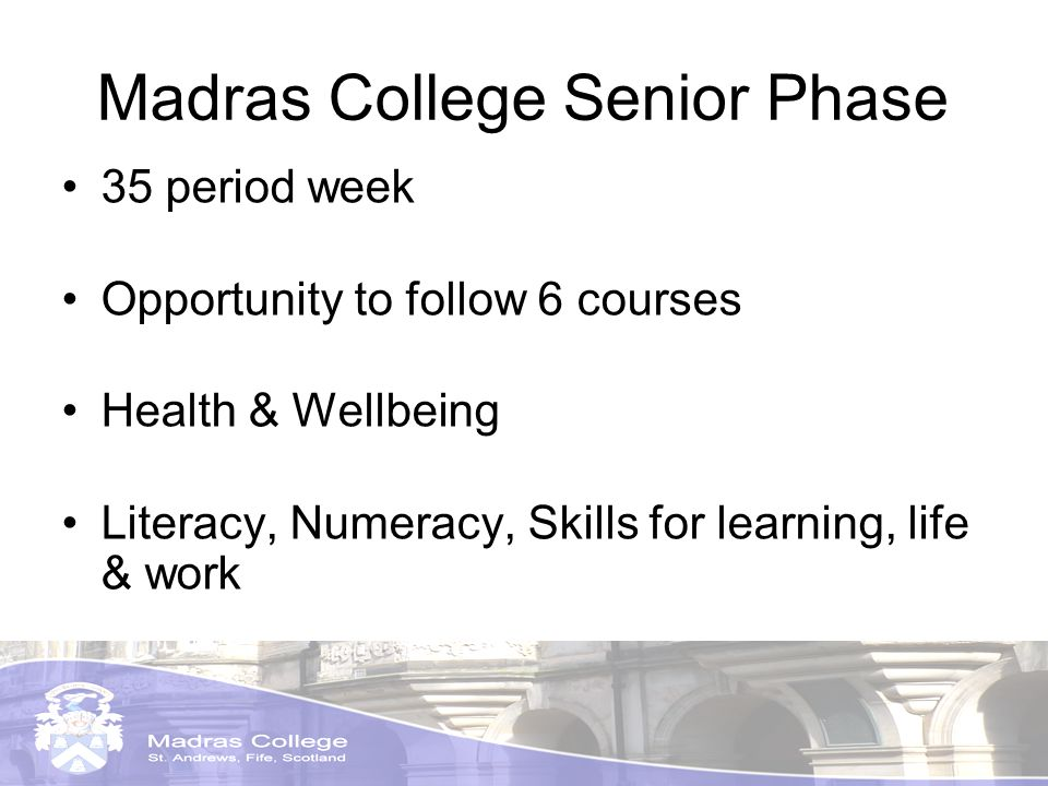 Madras College Senior Phase 35 period week Opportunity to follow 6 courses Health & Wellbeing Literacy, Numeracy, Skills for learning, life & work