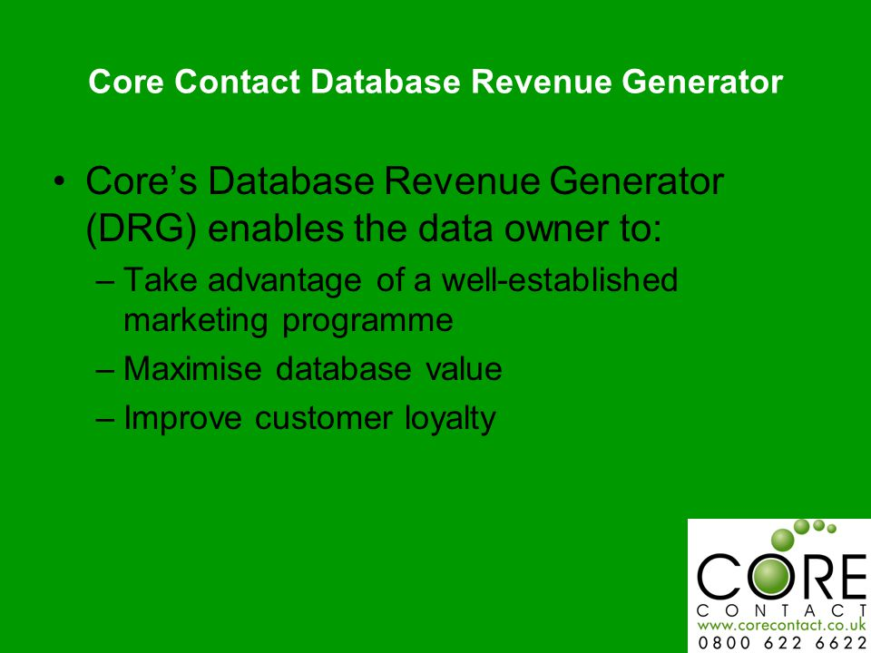 Core Contact Database Revenue Generator Cores Database Revenue Generator (DRG) enables the data owner to: –Take advantage of a well-established marketing programme –Maximise database value –Improve customer loyalty
