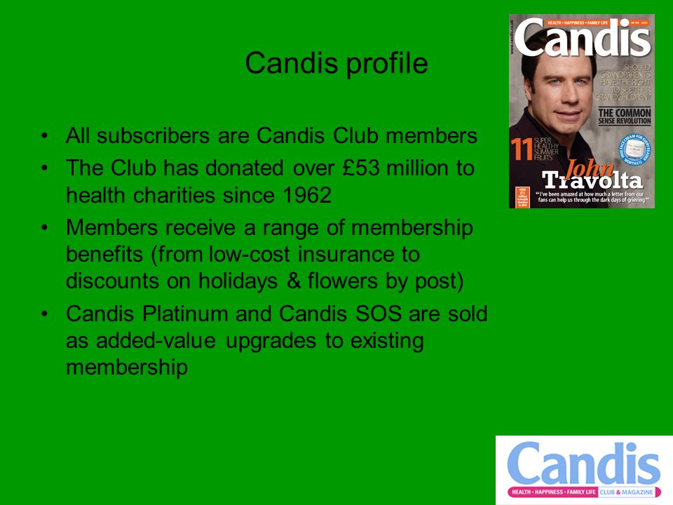 Candis profile All subscribers are Candis Club members The Club has donated over £53 million to health charities since 1962 Members receive a range of membership benefits (from low-cost insurance to discounts on holidays & flowers by post) Candis Platinum and Candis SOS are sold as added-value upgrades to existing membership