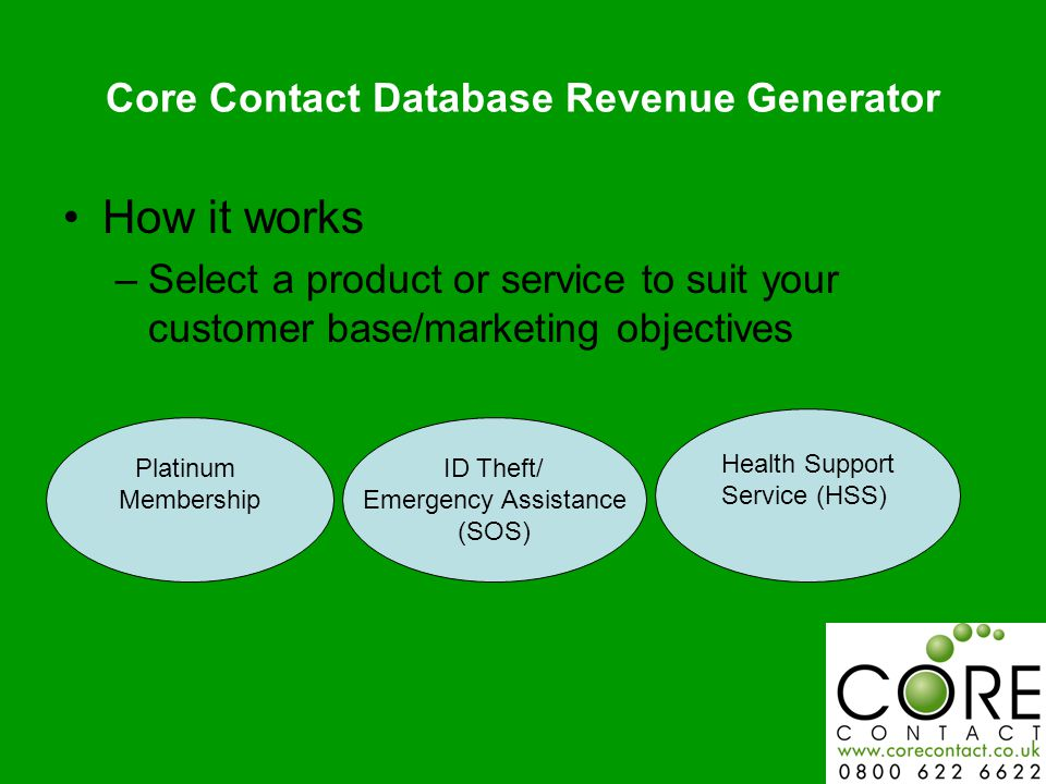 Core Contact Database Revenue Generator How it works –Select a product or service to suit your customer base/marketing objectives Platinum Membership ID Theft/ Emergency Assistance (SOS) Health Support Service (HSS)