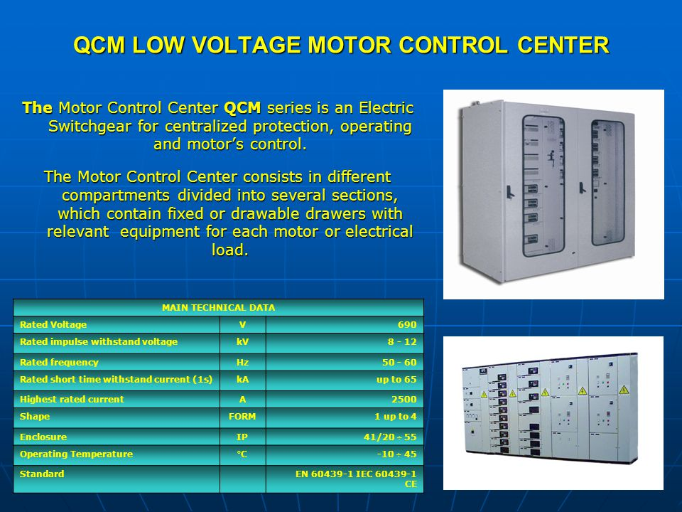 QCM LOW VOLTAGE MOTOR CONTROL CENTER The Motor Control Center QCM series is an Electric Switchgear for centralized protection, operating and motors control.