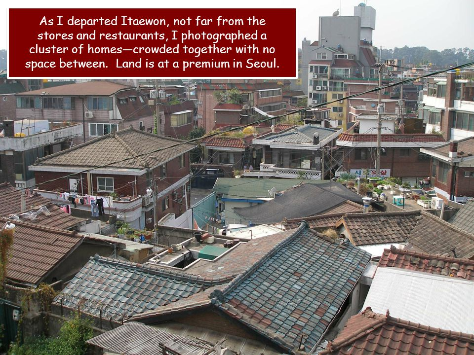 As I departed Itaewon, not far from the stores and restaurants, I photographed a cluster of homescrowded together with no space between.