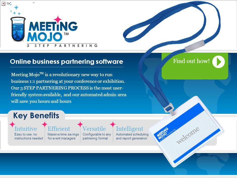 Online business partnering software Key Benefits Intuitive Easy to use: no instructions needed Efficient Massive time savings for event managers Versatile Configurable to any partnering format Intelligent Automated scheduling and report generation Meeting Mojo TM is a revolutionary new way to run business 1:1 partnering at your conference or exhibition.