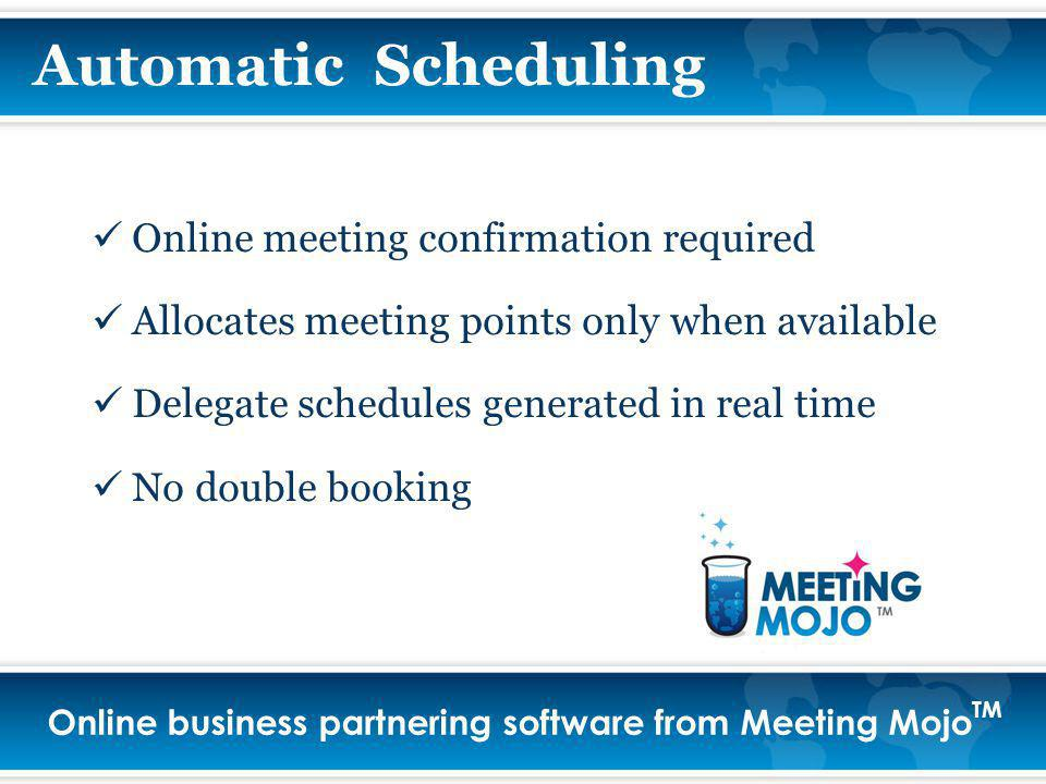 Online business partnering software from Meeting Mojo TM Automatic Scheduling Online meeting confirmation required Allocates meeting points only when available Delegate schedules generated in real time No double booking