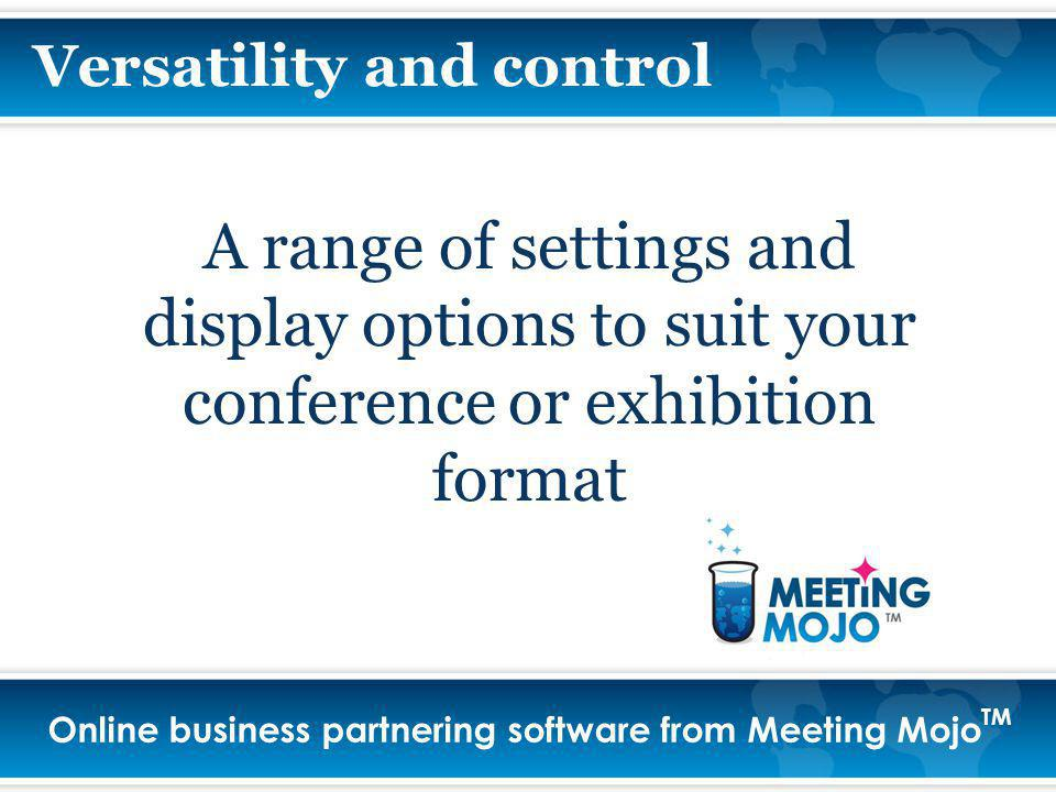 Online business partnering software from Meeting Mojo TM A range of settings and display options to suit your conference or exhibition format Versatility and control