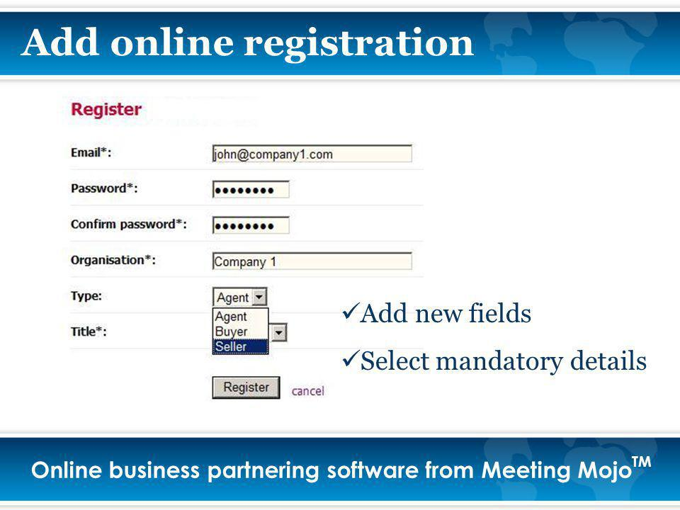 Online business partnering software from Meeting Mojo TM Add online registration Add new fields Select mandatory details