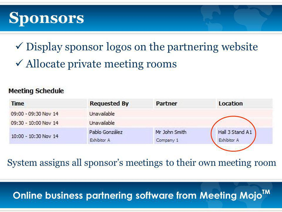 Online business partnering software from Meeting Mojo TM Sponsors Display sponsor logos on the partnering website Allocate private meeting rooms System assigns all sponsors meetings to their own meeting room
