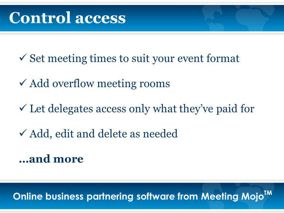 Online business partnering software from Meeting Mojo TM Control access Set meeting times to suit your event format Add overflow meeting rooms Let delegates access only what theyve paid for Add, edit and delete as needed …and more