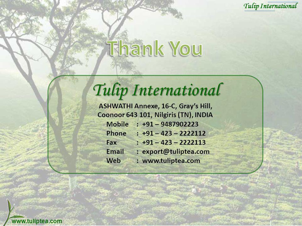 www.tuliptea.com Tulip International Tulip International Tulip International ASHWATHI Annexe, 16-C, Grays Hill, Coonoor 643 101, Nilgiris (TN), INDIA Mobile: +91 – 9487902223 Phone: +91 – 423 – 2222112 Fax: +91 – 423 – 2222113 Email: export@tuliptea.com Web: www.tuliptea.com