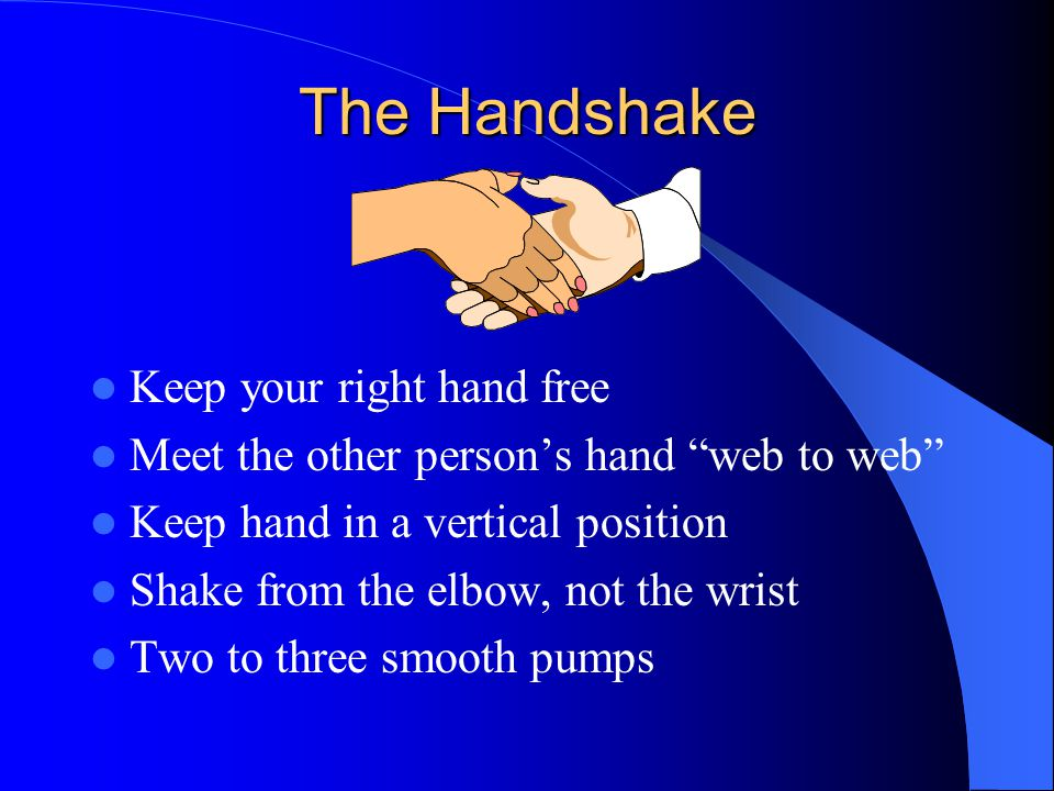 The Handshake Keep your right hand free Meet the other persons hand web to web Keep hand in a vertical position Shake from the elbow, not the wrist Two to three smooth pumps