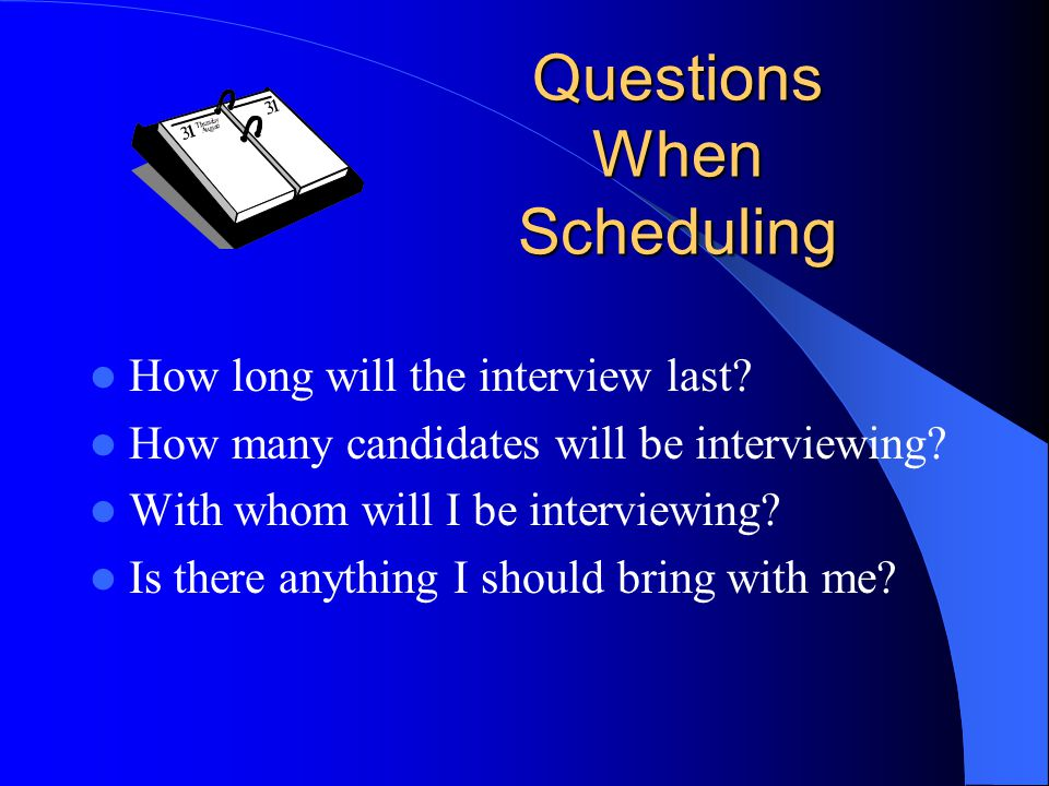 Questions When Scheduling How long will the interview last.