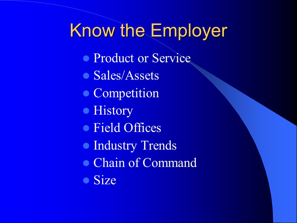 Know the Employer Product or Service Sales/Assets Competition History Field Offices Industry Trends Chain of Command Size
