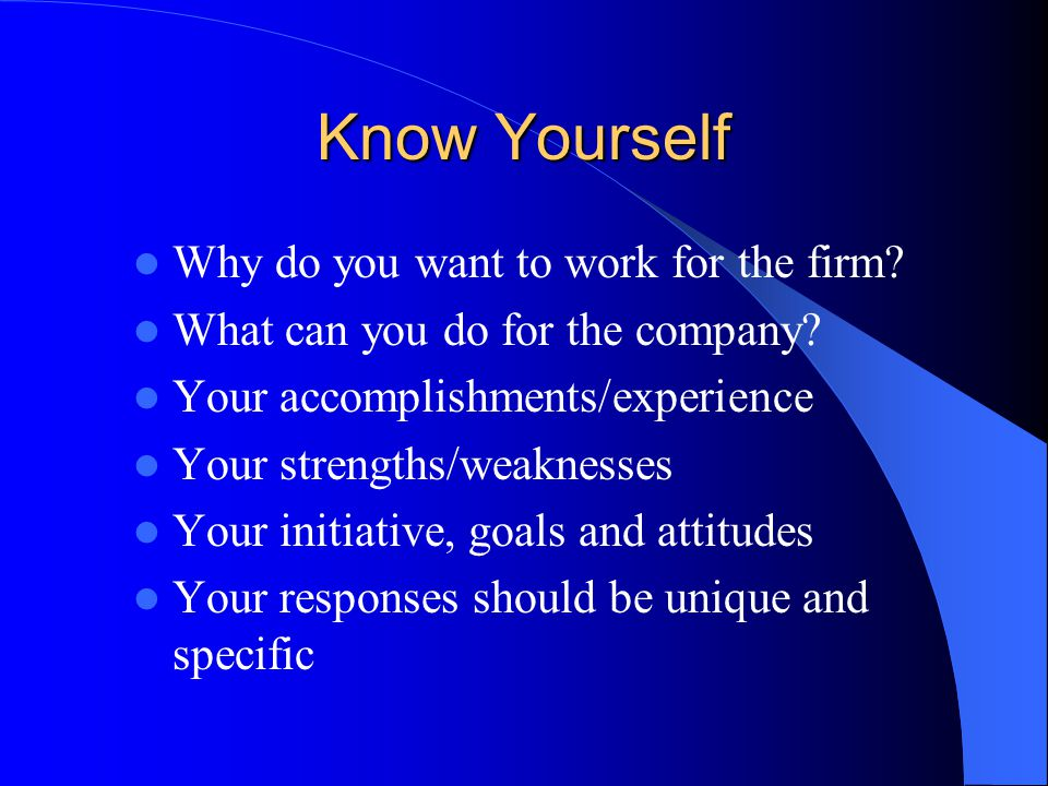 Know Yourself Why do you want to work for the firm.