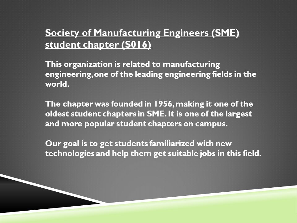 SME AT SPSU SPSU chapter has over 50 members Most members are current SPSU students Activities include: Arranging tours (Lockheed Martin, Boeing, Sweetwater Brewery, etc.) Organizing special presentations Attending conferences and technical expositions Organizing certification exams (Certified Manufacturing Technologist exam) Many other activities (competitions, cookouts, and demonstrations) Advisor: Dr.