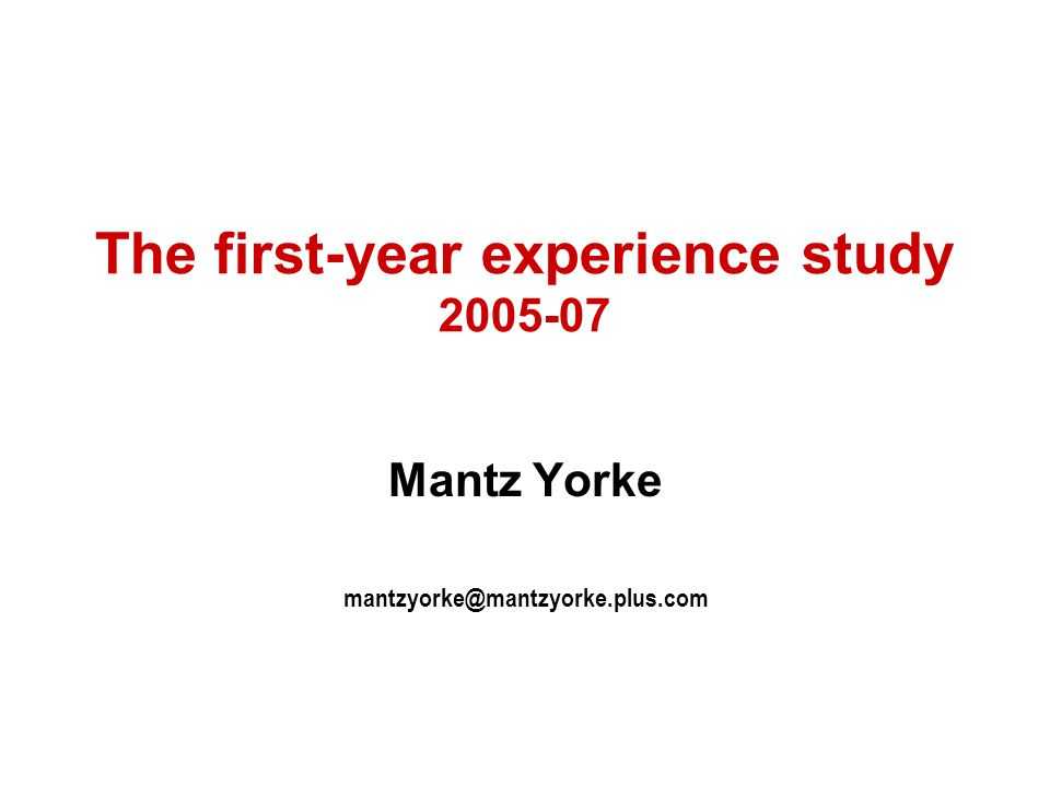 The first-year experience study 2005-07 Mantz Yorke mantzyorke@mantzyorke.plus.com