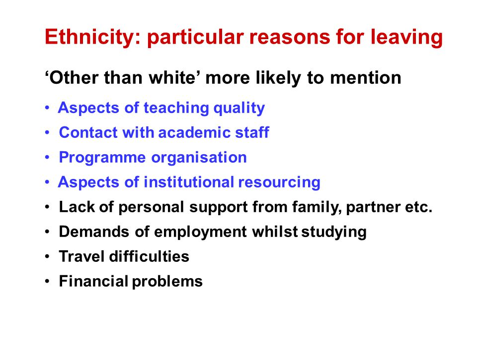 Ethnicity: particular reasons for leaving Other than white more likely to mention Aspects of teaching quality Contact with academic staff Programme organisation Aspects of institutional resourcing Lack of personal support from family, partner etc.