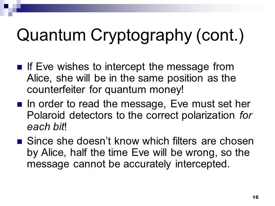 16 Quantum Cryptography (cont.) If Eve wishes to intercept the message from Alice, she will be in the same position as the counterfeiter for quantum money.