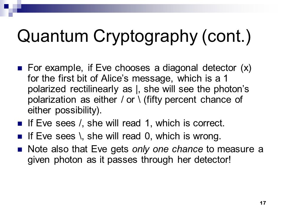 17 Quantum Cryptography (cont.) For example, if Eve chooses a diagonal detector (x) for the first bit of Alices message, which is a 1 polarized rectilinearly as |, she will see the photons polarization as either / or \ (fifty percent chance of either possibility).