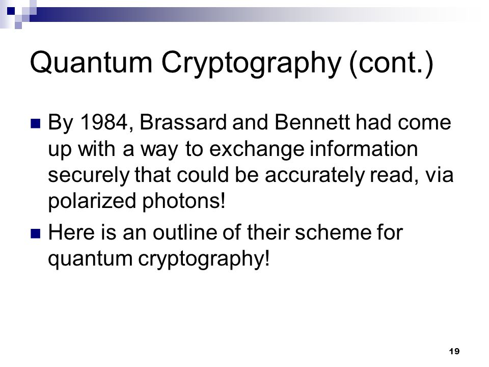19 Quantum Cryptography (cont.) By 1984, Brassard and Bennett had come up with a way to exchange information securely that could be accurately read, via polarized photons.