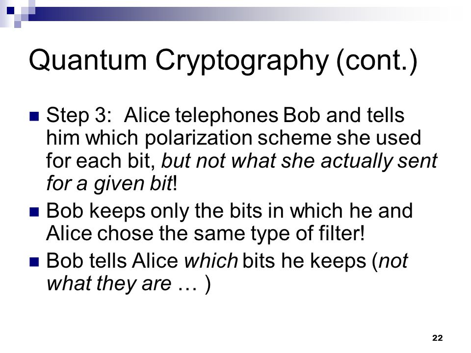 22 Quantum Cryptography (cont.) Step 3: Alice telephones Bob and tells him which polarization scheme she used for each bit, but not what she actually sent for a given bit.