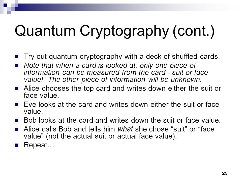 25 Quantum Cryptography (cont.) Try out quantum cryptography with a deck of shuffled cards.
