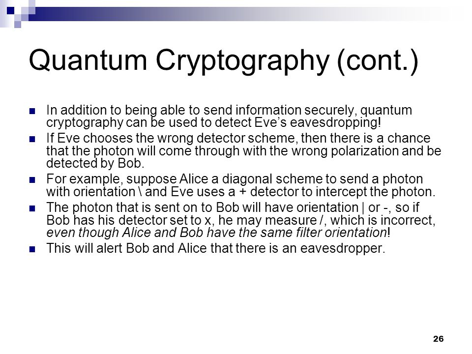 26 Quantum Cryptography (cont.) In addition to being able to send information securely, quantum cryptography can be used to detect Eves eavesdropping.