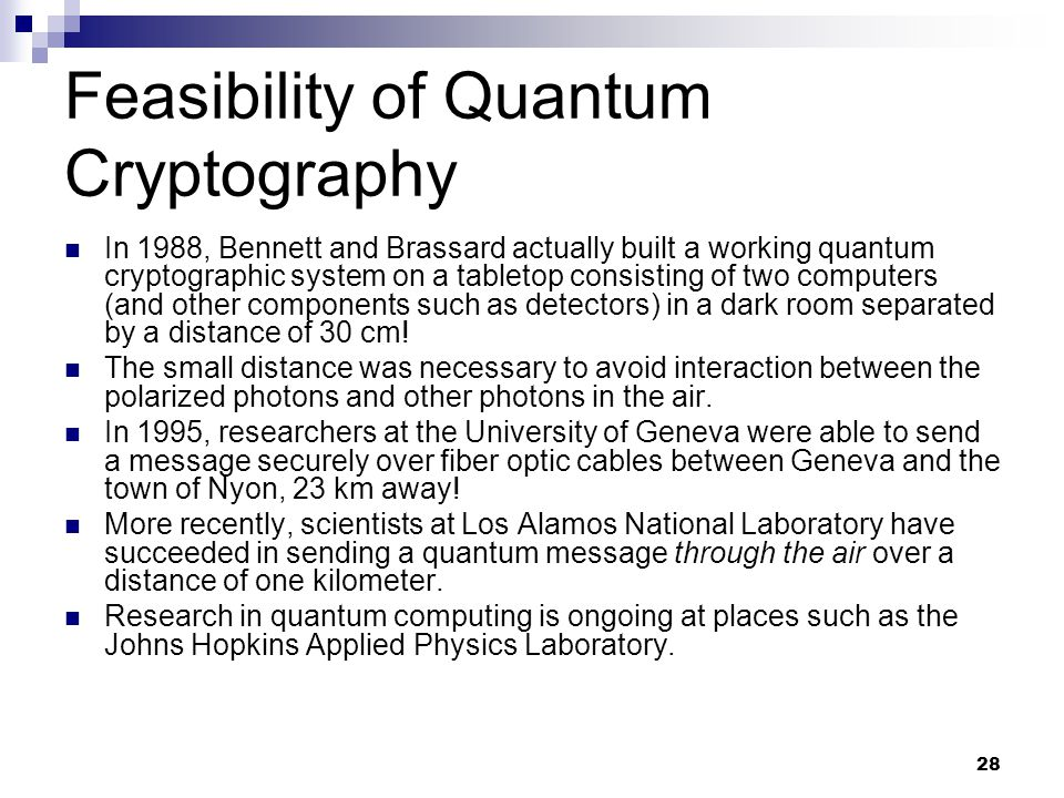 28 Feasibility of Quantum Cryptography In 1988, Bennett and Brassard actually built a working quantum cryptographic system on a tabletop consisting of two computers (and other components such as detectors) in a dark room separated by a distance of 30 cm.