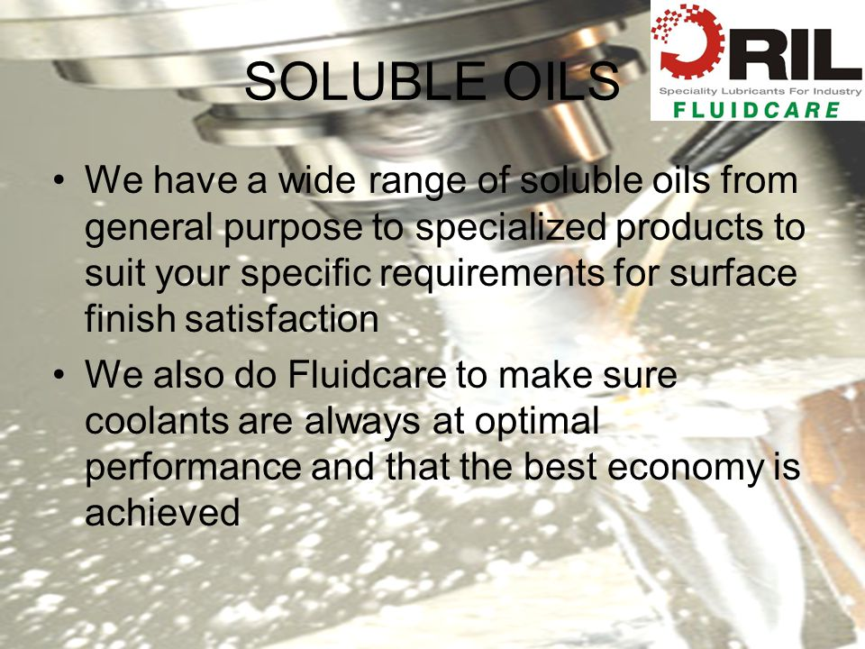 SOLUBLE OILS We have a wide range of soluble oils from general purpose to specialized products to suit your specific requirements for surface finish satisfaction We also do Fluidcare to make sure coolants are always at optimal performance and that the best economy is achieved