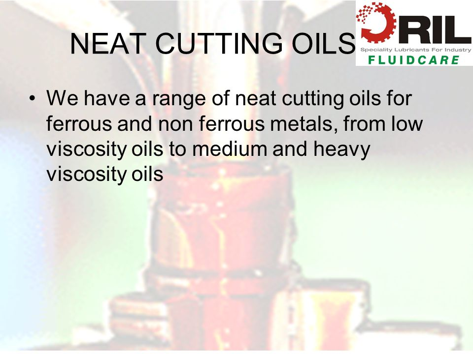 NEAT CUTTING OILS We have a range of neat cutting oils for ferrous and non ferrous metals, from low viscosity oils to medium and heavy viscosity oils