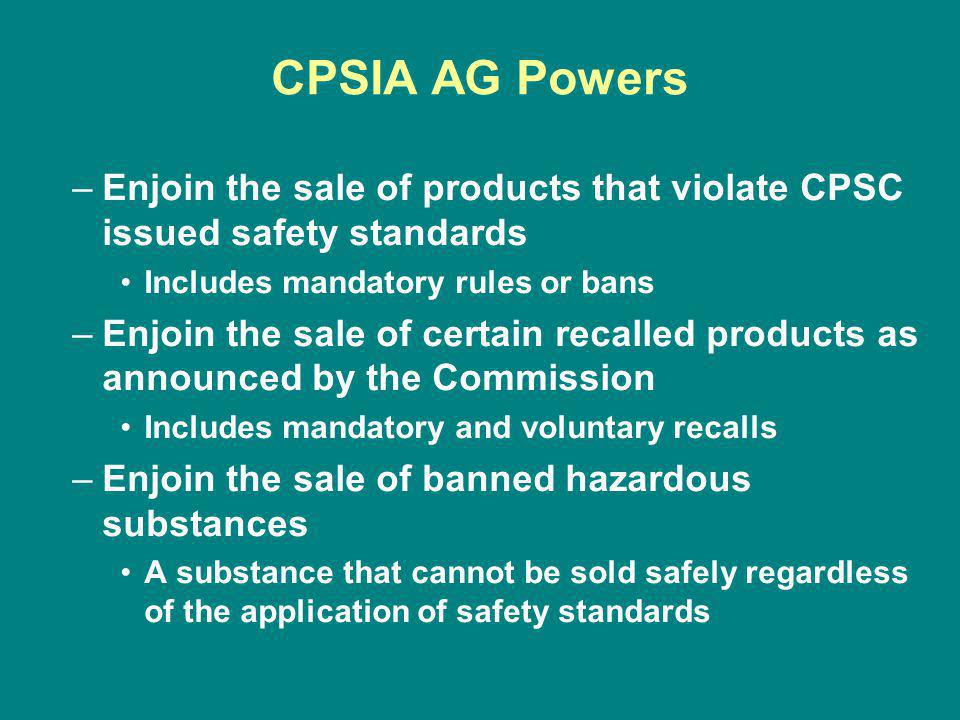 CPSIA AG Powers –Enjoin the sale of products that violate CPSC issued safety standards Includes mandatory rules or bans –Enjoin the sale of certain recalled products as announced by the Commission Includes mandatory and voluntary recalls –Enjoin the sale of banned hazardous substances A substance that cannot be sold safely regardless of the application of safety standards