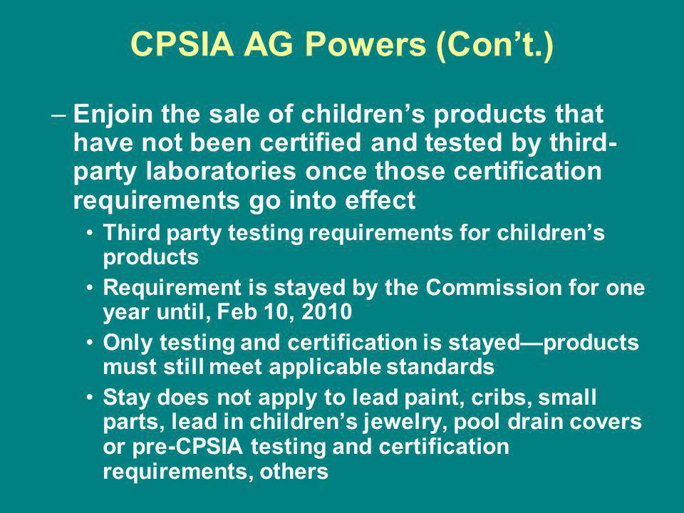 CPSIA AG Powers (Cont.) –Enjoin the sale of childrens products that have not been certified and tested by third- party laboratories once those certification requirements go into effect Third party testing requirements for childrens products Requirement is stayed by the Commission for one year until, Feb 10, 2010 Only testing and certification is stayedproducts must still meet applicable standards Stay does not apply to lead paint, cribs, small parts, lead in childrens jewelry, pool drain covers or pre-CPSIA testing and certification requirements, others