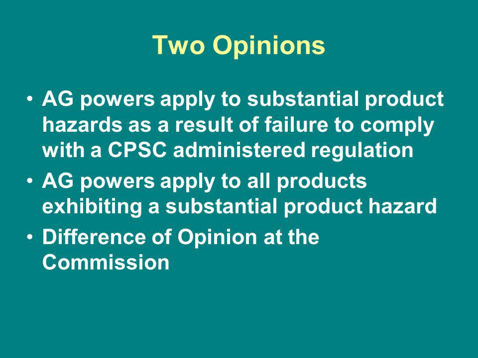Two Opinions AG powers apply to substantial product hazards as a result of failure to comply with a CPSC administered regulation AG powers apply to all products exhibiting a substantial product hazard Difference of Opinion at the Commission