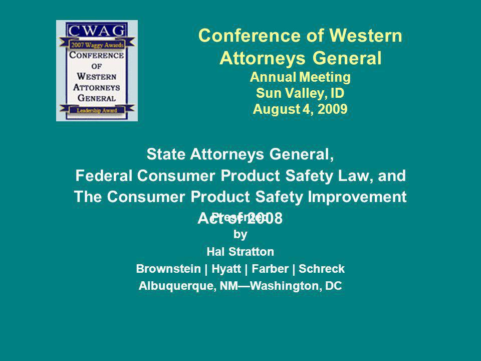 CPSIA AG Powers (Cont.) –Enjoin the sale of childrens products that lack tracking labels Required of products intended for children age twelve and younger Includes source of product, location and date of manufacture, cohort information (batch or run number) To the extent practicable August 14, 2010 effective date –Enforce the prohibitions against stockpiling products in advance of regulatory changes Prohibits manufacturing or importing a consumer product in advance of an effective date of a new rule at a rate greater than the rate at which the product was being imported or produced before the promulgation of the rule