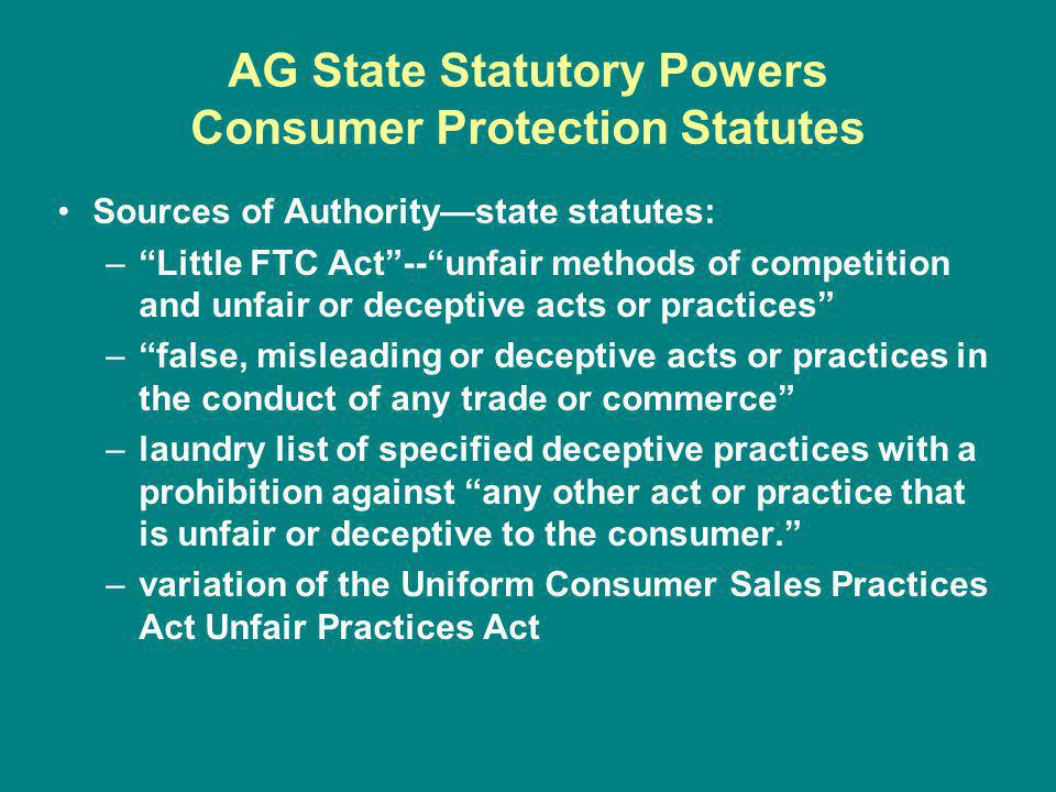 AG State Statutory Powers Consumer Protection Statutes Sources of Authoritystate statutes: –Little FTC Act--unfair methods of competition and unfair or deceptive acts or practices –false, misleading or deceptive acts or practices in the conduct of any trade or commerce –laundry list of specified deceptive practices with a prohibition against any other act or practice that is unfair or deceptive to the consumer.