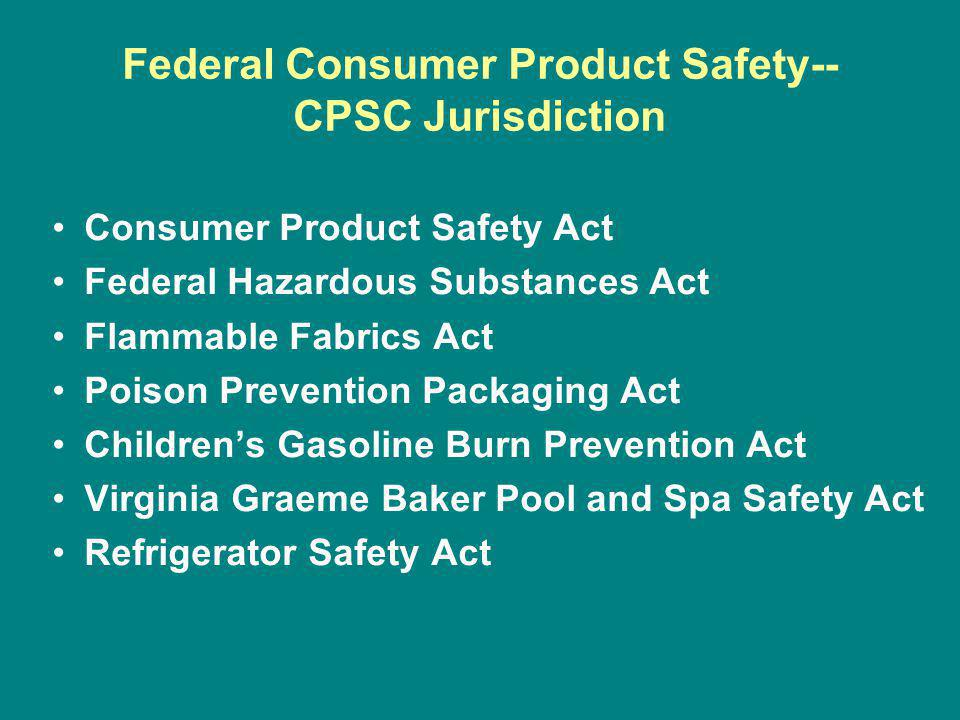 Federal Consumer Product Safety-- CPSC Jurisdiction Consumer Product Safety Act Federal Hazardous Substances Act Flammable Fabrics Act Poison Prevention Packaging Act Childrens Gasoline Burn Prevention Act Virginia Graeme Baker Pool and Spa Safety Act Refrigerator Safety Act