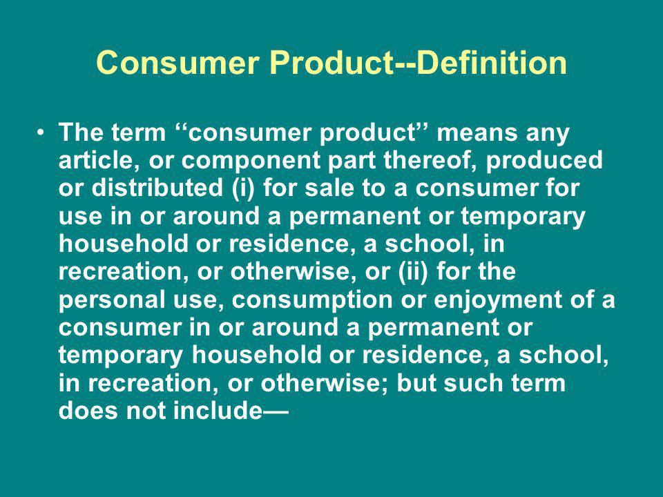 Consumer Product--Definition The term consumer product means any article, or component part thereof, produced or distributed (i) for sale to a consumer for use in or around a permanent or temporary household or residence, a school, in recreation, or otherwise, or (ii) for the personal use, consumption or enjoyment of a consumer in or around a permanent or temporary household or residence, a school, in recreation, or otherwise; but such term does not include