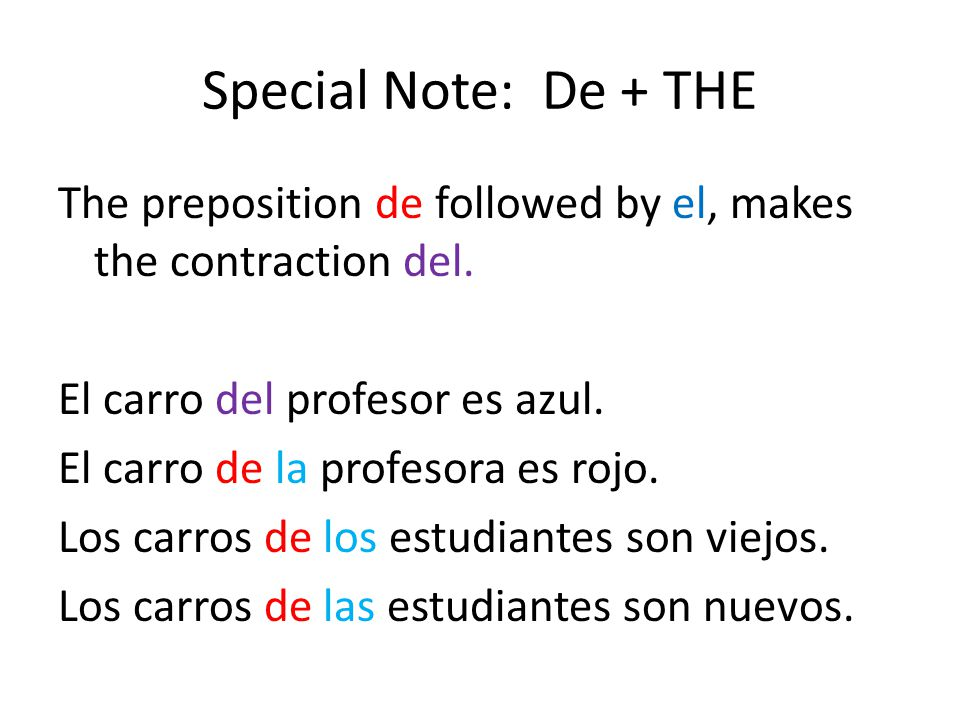 Special Note: De + THE The preposition de followed by el, makes the contraction del. El carro del profesor es azul. El carro de la profesora es rojo.