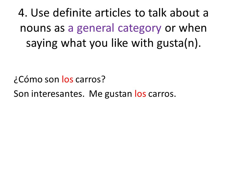4. Use definite articles to talk about a nouns as a general category or when saying what you like with gusta(n). ¿Cómo son los carros? Son interesante
