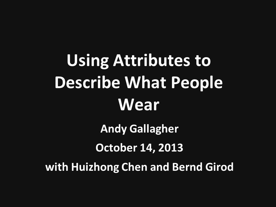 Using Attributes to Describe What People Wear Andy Gallagher October 14, 2013 with Huizhong Chen and Bernd Girod