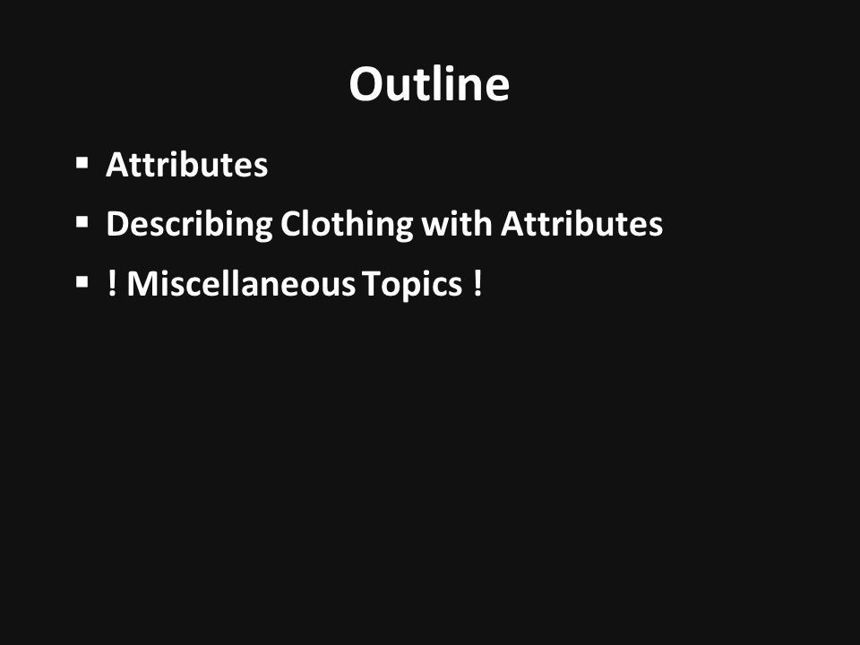 Outline Attributes Describing Clothing with Attributes ! Miscellaneous Topics !