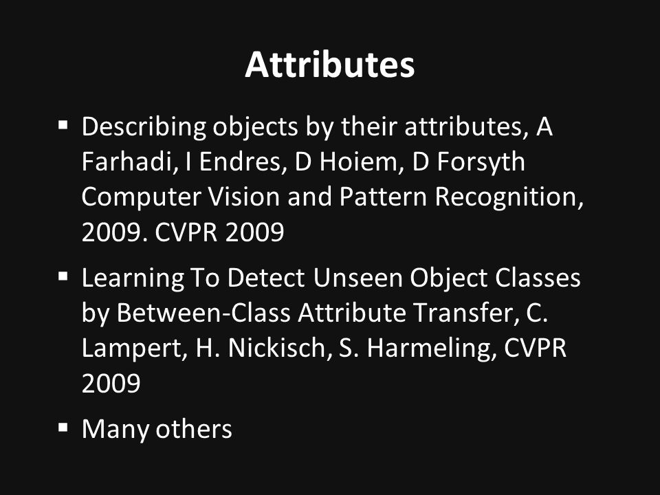 Describing objects by their attributes, A Farhadi, I Endres, D Hoiem, D Forsyth Computer Vision and Pattern Recognition, 2009.