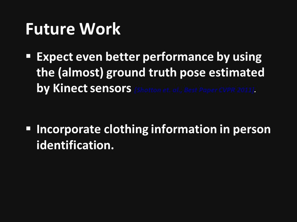 Future Work Expect even better performance by using the (almost) ground truth pose estimated by Kinect sensors [Shotton et.