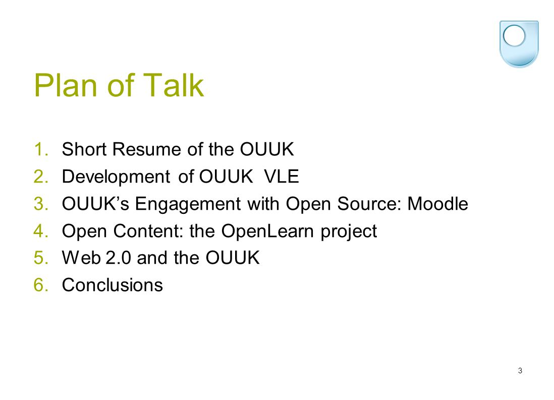 3 Plan of Talk 1.Short Resume of the OUUK 2.Development of OUUK VLE 3.OUUKs Engagement with Open Source: Moodle 4.Open Content: the OpenLearn project 5.Web 2.0 and the OUUK 6.Conclusions
