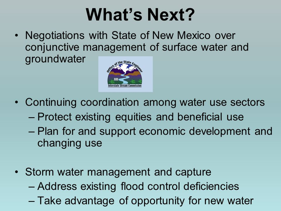 Whats Next? Negotiations with State of New Mexico over conjunctive management of surface water and groundwater Continuing coordination among water use