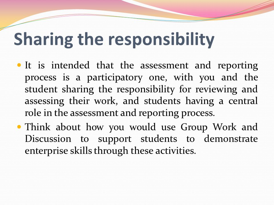 Sharing the responsibility It is intended that the assessment and reporting process is a participatory one, with you and the student sharing the responsibility for reviewing and assessing their work, and students having a central role in the assessment and reporting process.