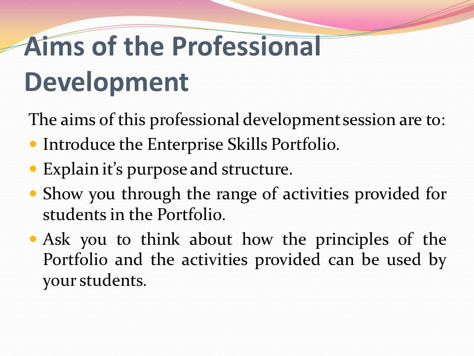 Aims of the Professional Development The aims of this professional development session are to: Introduce the Enterprise Skills Portfolio.