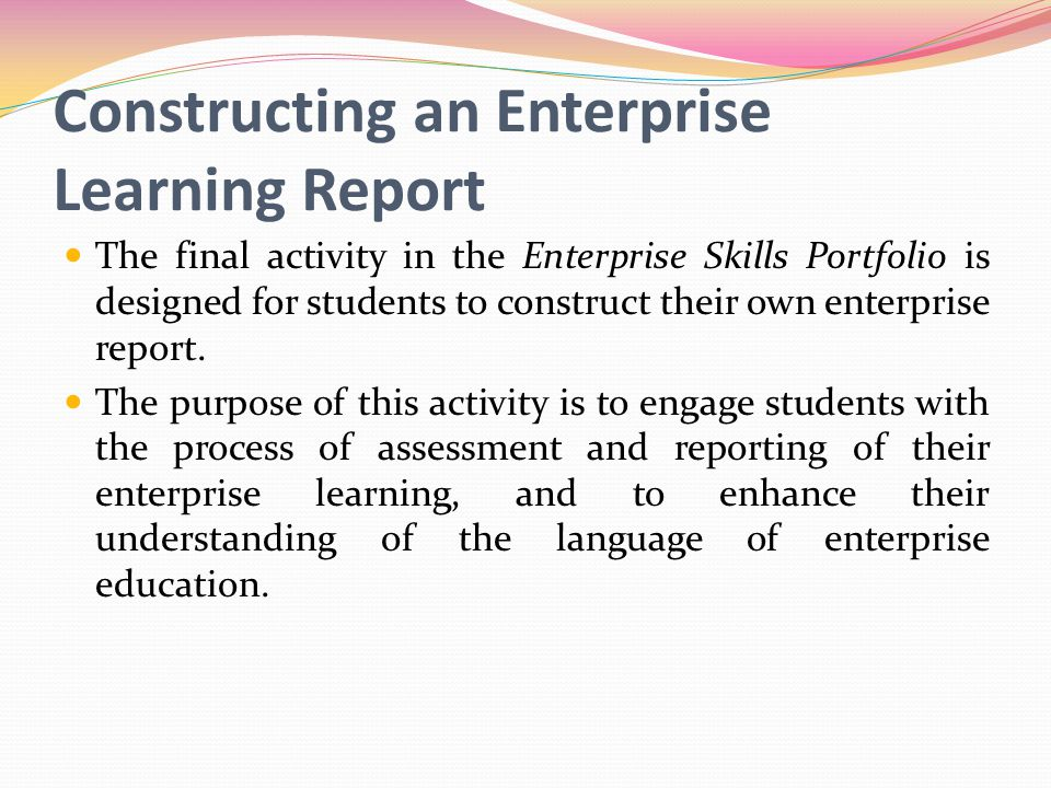 Constructing an Enterprise Learning Report The final activity in the Enterprise Skills Portfolio is designed for students to construct their own enterprise report.