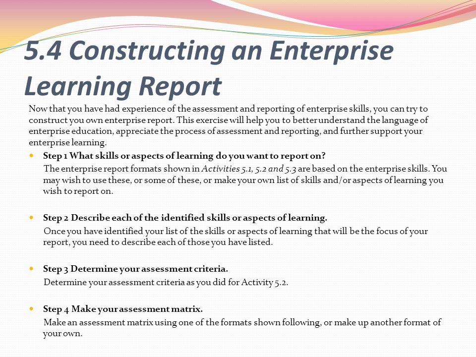 5.4 Constructing an Enterprise Learning Report Now that you have had experience of the assessment and reporting of enterprise skills, you can try to construct you own enterprise report.
