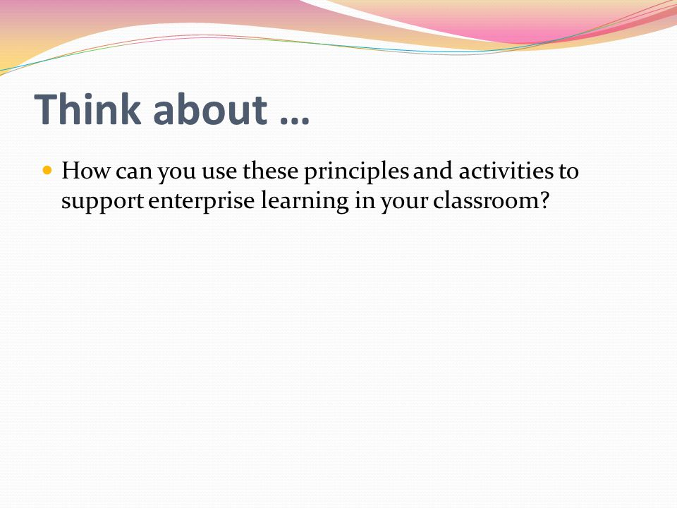 Think about … How can you use these principles and activities to support enterprise learning in your classroom?